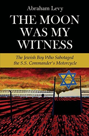 The Moon Was My Witness: The Jewish Boy Who Sabotaged the S.S. Commanders Motorcycle  by  Abraham Levy