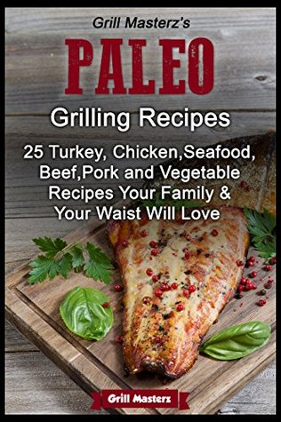 Grill Masterzs Paleo Grilling Recipes - 25 Turkey, Chicken, Seafood, Beef, Pork and Vegetable Recipes Your Family & Your Waist Will love Grill Masterz