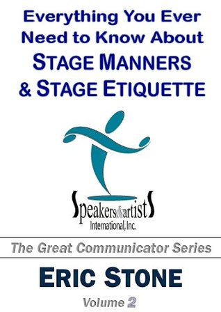Everything You Ever Need to Know About Stage Manners & Stage Etiquette (The Great Communicator Series Book 2)  by  Eric Stone