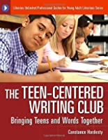 The Teen-Centered Writing Club: Bringing Teens and Words Together (Libraries Unlimited Professional Guides for Young Adult Librarians)