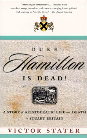 Duke Hamilton Is Dead!: A Story of Aristocratic Life and Death in Stuart Britain Victor Stater