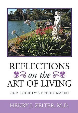 REFLECTIONS ON THE ART OF LIVING: Our Societys Predicament HENRY J. ZEITER M.D.