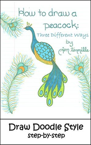 How To Draw A Peacock - Three Different Ways: Draw Doodle Style Step-by-Step Jen Tennille