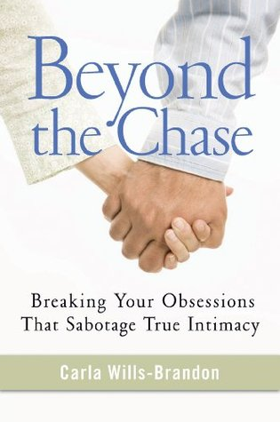 Beyond the Chase: Breaking Your Obsessions That Sabotage True Intimacy Carla Wills-Brandon