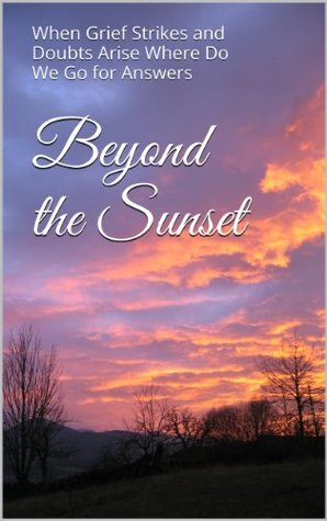 Beyond the Sunset: When Grief Strikes and Doubts Arise Where Do We Go for Answers  by  George G. Brainard