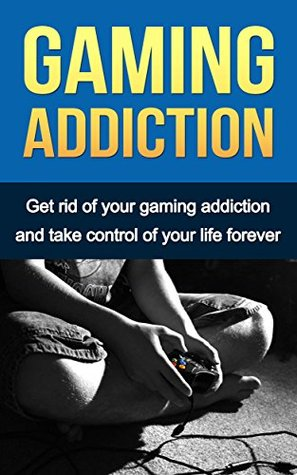 Gaming Addiction : Get Rid Of Your Gaming Addiction And Take Control Of Your Life Forever Marc Lapointe