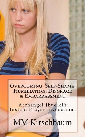 Overcoming Self-Shame, Humiliation, Disgrace & Embarrassment (Archangel Jhudiels Instant Prayer Invocations Book 1)  by  M.M. Kirschbaum