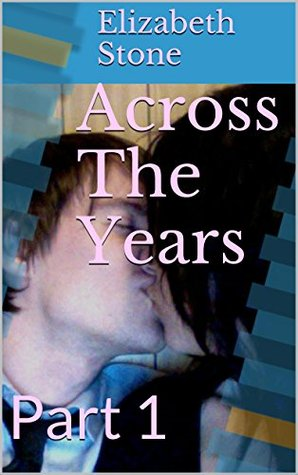 Across The Years: Part 1  by  Elizabeth Stone