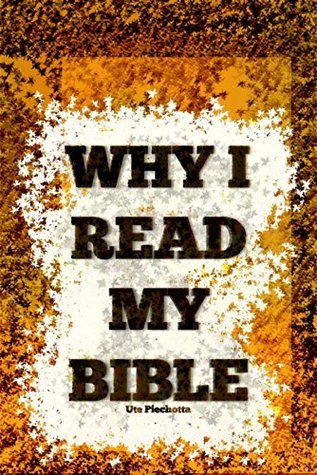 Why I read my Bible  by  Ute Piechotta