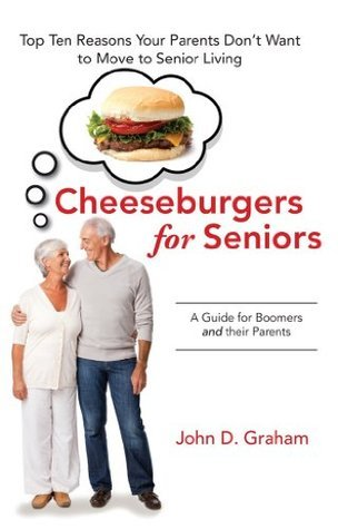 Cheeseburgers for Seniors: Top Ten Reasons Your Parents Dont Want to Move to Senior Living - A Guide for Boomers and their Parents John Graham
