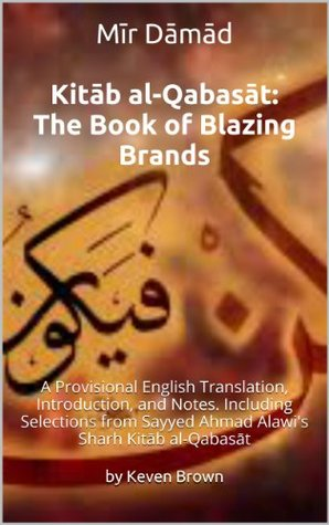 Mir Damad Kitab al-Qabasat: The Book of Blazing Brands: A Provisional English Translation, Introduction, and Notes. Including Selections from Sayyed Ahmad Alawis Sharh Kitab al-Qabasat  by  Keven Brown