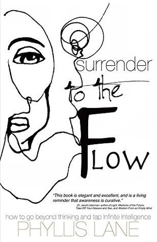 Surrender to the Flow: How To Go Beyond Thinking and Tap Infinite Intelligence  by  Phyllis Lane