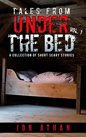 Tales From Under The Bed Vol. 1: A Collection of Short Scary Stories  by  Jon Athan