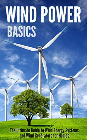 Wind Power Basics: The Ultimate Guide to Wind Energy Systems and Wind Generators for Homes  by  Catherine Gregory