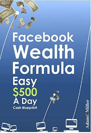 Facebook Wealth Formula: Easy $500 A Day Cash Blueprint!  by  Adam Miller