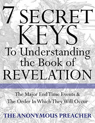7 Secret Keys To Understanding the Book of Revelation  by  The Anonymous Preacher