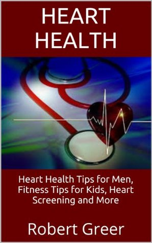 Heart Health: Heart Health Tips for Men, Fitness Tips for Kids, Heart Screening and More  by  Robert Greer