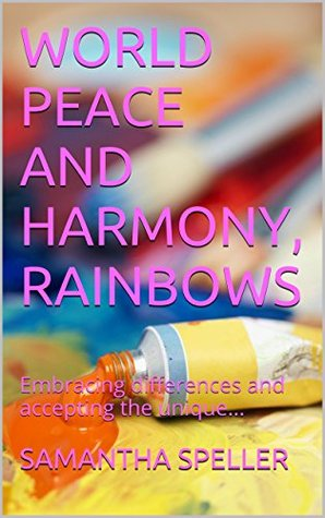 WORLD PEACE AND HARMONY, RAINBOWS: Embracing differences and accepting the unique...  by  SAMANTHA SPELLER