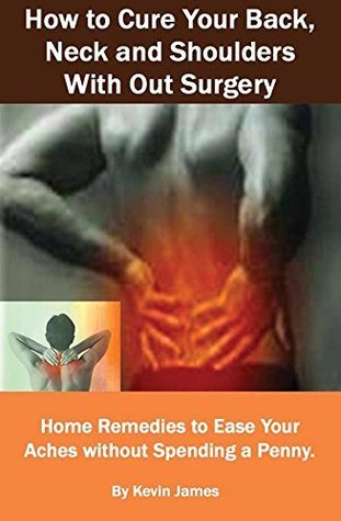 How to Cure Your Back, Neck and Shoulders With Out Surgery: Home Remedies to Ease Your Aches without Spending a Penny  by  Kevin James