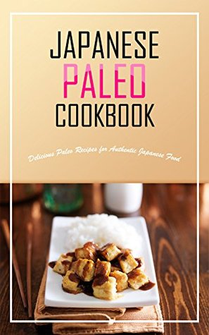 Japanese Paleo Cookbook: Delicious Paleo Recipes for Authentic Japanese Food  by  Bobby Flatt