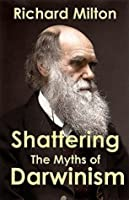 Shattering the Myths of Darwinism: A rational criticism of evolution theory