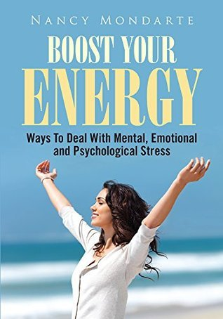 Boost Your Energy : Ways To Deal With Mental, Emotional And Psychological Stress  by  Nancy Mondarte