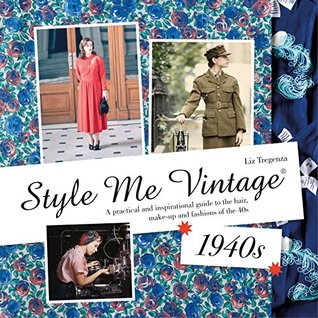 Style Me Vintage: 1940s: A practical and inspirational guide to the hair, make-up and fashions of the 40s Liz Tregenza