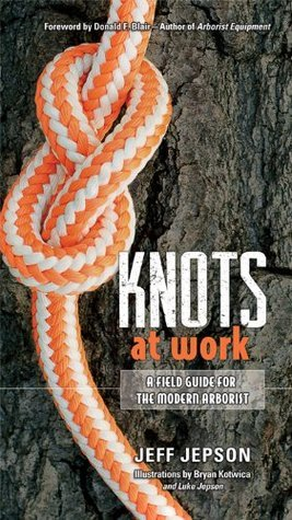 Knots at Work: A Field Guide for the Modern Arborist  by  Jeff Jepson
