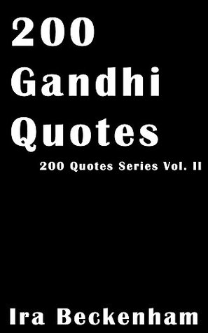 200 Gandhi Quotes: Unique and Inspiring Quotes By the Paragon For Non-Violence and Truth, Gandhi (200 Quotes Series)  by  Ira Beckenham