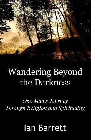 Wandering Beyond the Darkness: One Mans Journey Through Religion and Spirituality  by  Ian Barrett