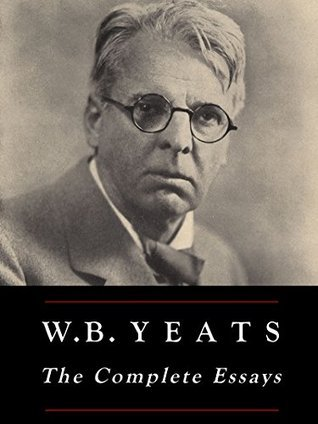 W.B. Yeats: The Complete Essays  by  W.B. Yeats