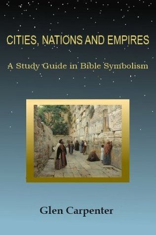 CITIES, NATIONS AND EMPIRES - A Study Guide in Bible Symbolism Glen Carpenter