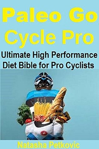 Paleo Go Cycle Pro: THE ULTIMATE HIGH PERFORMANCE DIET GUIDE FOR AMATEUR AND PROFESSIONAL CYCLISTS  by  Natasha Petkovic