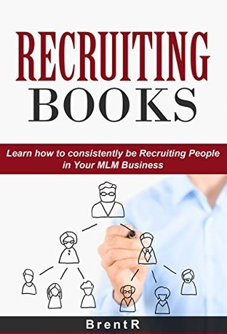 Recruiting Books: Learn How to Consistently be Recruiting People in your MLM Business (Network Marketing Books, Multilevel Marketing, Direct Sales, work from home ideas, work from home books)  by  Brent R