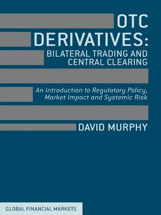 OTC Derivatives: Bilateral Trading and Central Clearing: An Introduction to Regulatory Policy, Market Impact and Systemic Risk  by  David Murphy