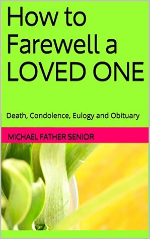 How to Farewell a LOVED ONE: Death, Condolence,Eulogy and Obituary  by  Michael Father Senior