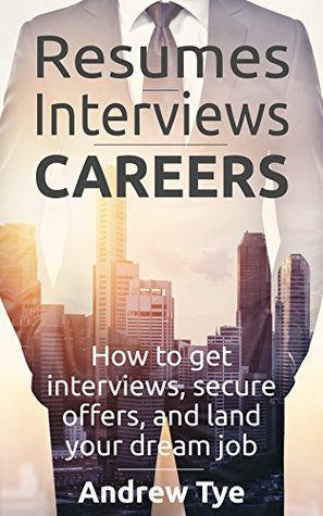 Resumes, Interviews & Careers: How to Get Interviews, Secure Offers, and Land Your Dream Job Andrew Tye