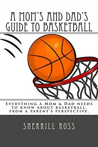 A Moms and Dads Guide to Basketball: Everything a Mom and Dad needs to know about basketball, from a parents perspective. Sherrill Ross