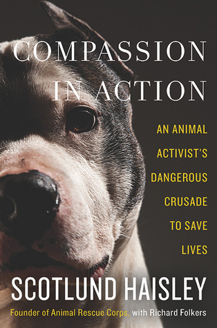 Compassion in Action: An Animal Activist's Dangerous Crusade to Save Lives Scotlund Haisley