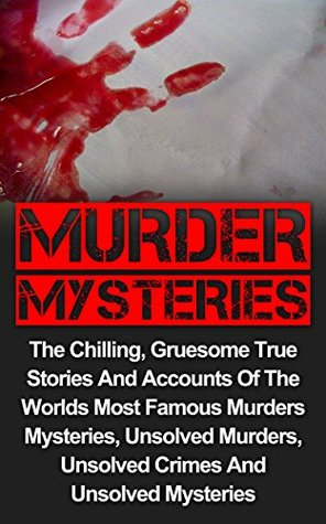 Murder Mysteries: The Chilling, Gruesome True Stories And Accounts Of The Worlds Most Famous Murder Mysteries, Unsolved Murders, Unsolved Crimes And Unsolved ... Series, Unsolved Murders, Unsolved Crimes,)  by  Jason Keeler