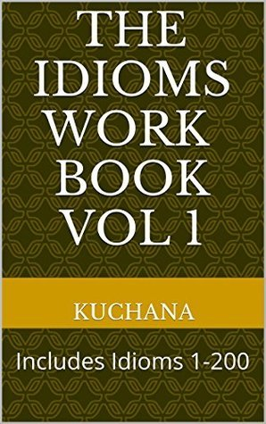 The Idioms Work Book Vol 1: Includes Idioms 1-200 KUCHANA