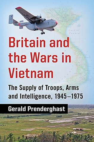 Britain and the Wars in Vietnam: The Supply of Troops, Arms and Intelligence, 1945-1975  by  Gerald Prenderghast