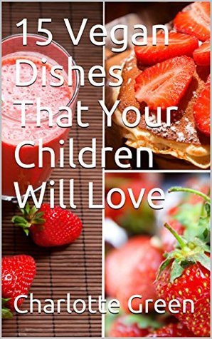15 Vegan Dishes That Your Children Will Love  by  Charlotte Green