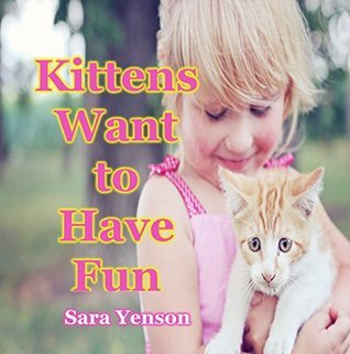 Kittens Want to Have Fun: Animal Photo Book (Animal Picture ?Books 1) Sara Yenson