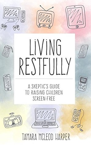 Living Restfully: A Skeptics Guide to Raising Children Screen-Free  by  Tamara Harper