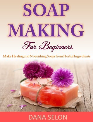 Soap Making For Beginners Make Healing and Nourishing Soaps from Herbal Ingredients Dana Selon