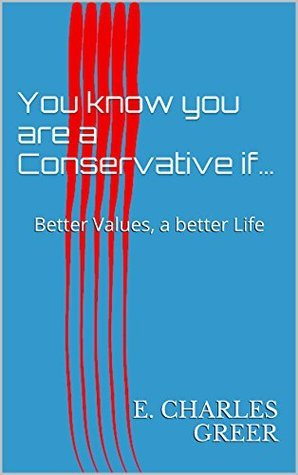You know you are a Conservative if...: Better Values, a better Life  by  E. Charles Greer