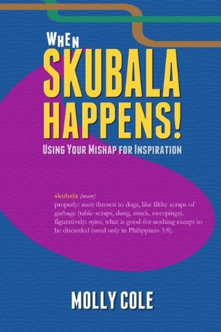 When Skubala Happens!: Using Your Mishap for Inspiration Molly Cole