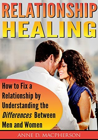 Relationship Healing: Improve Your Relationship with Better Communication Understanding How Men Are Different by Anne Mapehrson