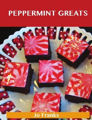 Peppermint Greats: Delicious Peppermint Recipes, The Top 81 Peppermint Recipes  by  Jo Franks